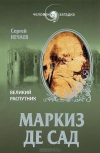 Сергей Нечаев - Маркиз де Сад. Великий распутник