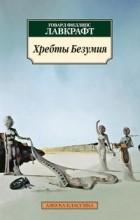 Говард Филлипс Лавкрафт - Хребты безумия. Сборник