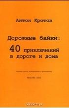 Антон Кротов - Дорожные байки. 40 приключений в дороге и дома