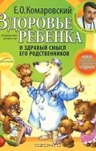 Евгений Комаровский - Здоровье ребенка и здравый смысл его родственников