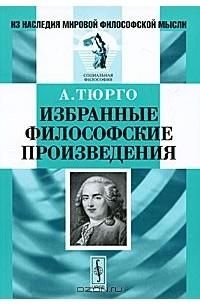 Анн Робер Жак Тюрго - А. Тюрго. Избранные философские произведения