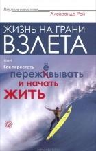 Александр Рей - Жизнь на грани взлета, или Как перестать пережевывать и начать жить