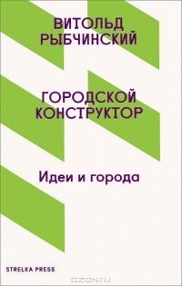 Витольд Рыбчинский - Городской конструктор. Идеи города