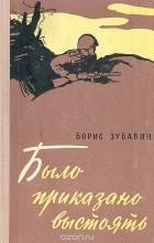 Борис Зубавин - Было приказано выстоять