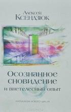 Алексей Ксендзюк - Осознанное сновидение и внетелесный опыт