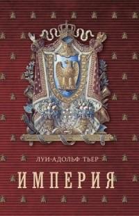 Луи-Адольф Тьер - История Консульства и Империи. Книга 2. Империя. В 4 томах. Том 1