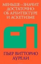 Пьер Витторио Аурели - Меньше - значит достаточно. Об архитектуре и аскетизме