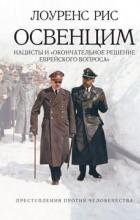"""Лоуренс Рис - Освенцим. Нацисты и """"окончательное решение еврейского вопроса"""""""