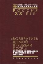 """- """"Возвратить домой друзьями СССР..."""" Обучение иностранцев в Советском Союзе 1956-1965"""