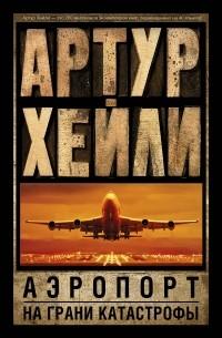 Артур Хейли - Аэропорт. На грани катастрофы (сборник)