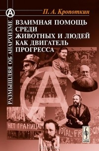 Петр Кропоткин - Взаимная помощь среди животных и людей как двигатель прогресса
