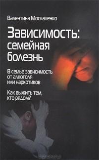 Валентина Москаленко - Зависимость. Семейная болезнь