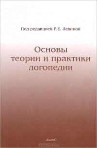 Р. Левина - Основы теории и практики логопедии