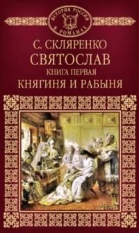Семен Скляренко - Святослав. Книга 1. Княгиня и рабыня