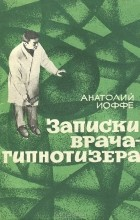 Анатолий Иоффе - Записки врача-гипнотизера