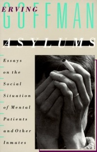Erving Goffman - Asylums: Essays on the Social Situation of Mental Patients and Other Inmates