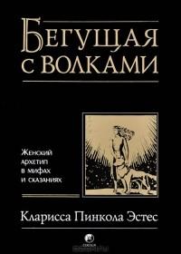 Кларисса Пинкола Эстес - Бегущая с волками. Женский архетип в мифах и сказаниях