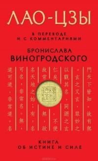 Лао Цзы - Книга об истине и силе. В переводе и с комментариями Б. Виногродского (сборник)