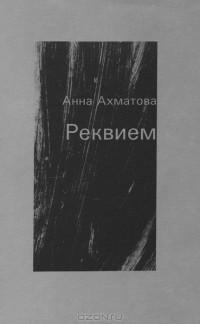 Анна Ахматова - Реквием