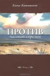 Елена Катишонок - Против часовой стрелки