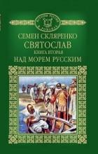 Семен Скляренко - Святослав. Книга 2. Над морем русским