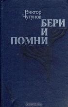 Виктор Чугунов - Бери и помни