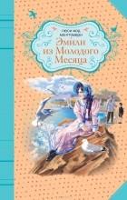 Люси Мод Монтгомери - Эмили из Молодого Месяца