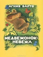 Агния Барто - Медвежонок-невежа