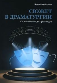 Константин Фрумкин - Сюжет в драматургии. От античности до 1960-х годов