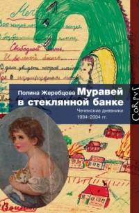 Полина Жеребцова - Муравей в стеклянной банке. Чеченские дневники 1994-2004 гг.