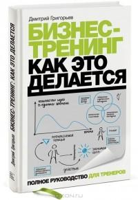 Дмитрий Григорьев - Бизнес-тренинг. Как это делается