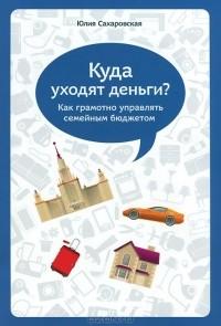Юлия Сахаровская - Куда уходят деньги? Как грамотно управлять семейным бюджетом