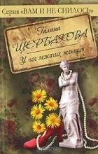 Галина Щербакова - У ног лежачих женщин