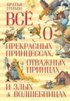 Вильгельм Гримм, Якоб Гримм - Все о прекрасных принцессах, отважных принцах и злых волшебницах