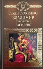 Семен Скляренко - Владимир. Книга вторая. Василевс.