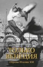 Аркадий Ипполитов - Только Венеция. Образы Италии XXI века