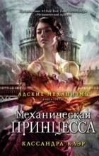 Кассандра Клэр - Адские механизмы. Книга 3. Механическая принцесса