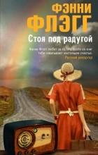 Фэнни Флэгг - Стоя под радугой