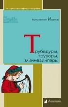 Константин Иванов - Трубадуры, труверы, миннезингеры