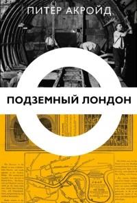 Питер Акройд - Подземный Лондон