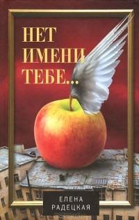 Елена Радецкая - Нет имени тебе...