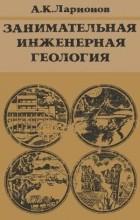Ларионов Анатолий Константинович - Занимательная инженерная геология