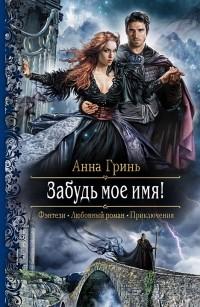 Анна Гринь - Забудь моё имя!
