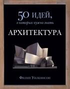 Филип Уилкинсон - Архитектура. 50 идей, о которых нужно знать