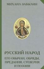 Михаил Забылин - Русский народ. Его обычаи, обряды, предания, суеверия и поэзия