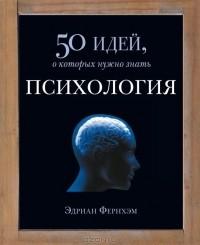 Эдриан Фернхэм - Психология. 50 идей, о которых нужно знать