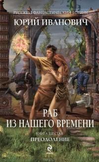 Юрий Иванович - Раб из нашего времени. Книга 6. Преодоление