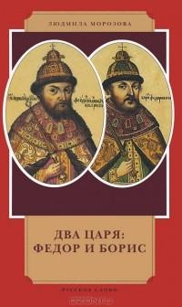 Людмила Морозова - Два царя: Федор и Борис