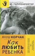 Януш Корчак - Как любить ребенка