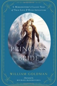 William Goldman - The Princess Bride: S. Morgenstern's Classic Tale of True Love and High Adventure
